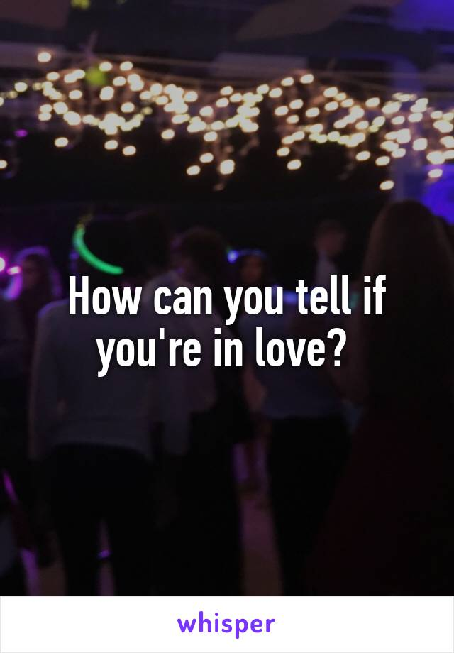 How can you tell if you're in love?