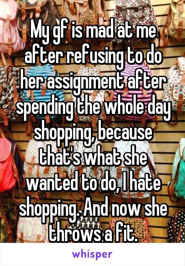 My gf is mad at me after refusing to do her assignment after spending the whole day shopping, because that's what she wanted to do, I hate shopping. And now she throws a fit.