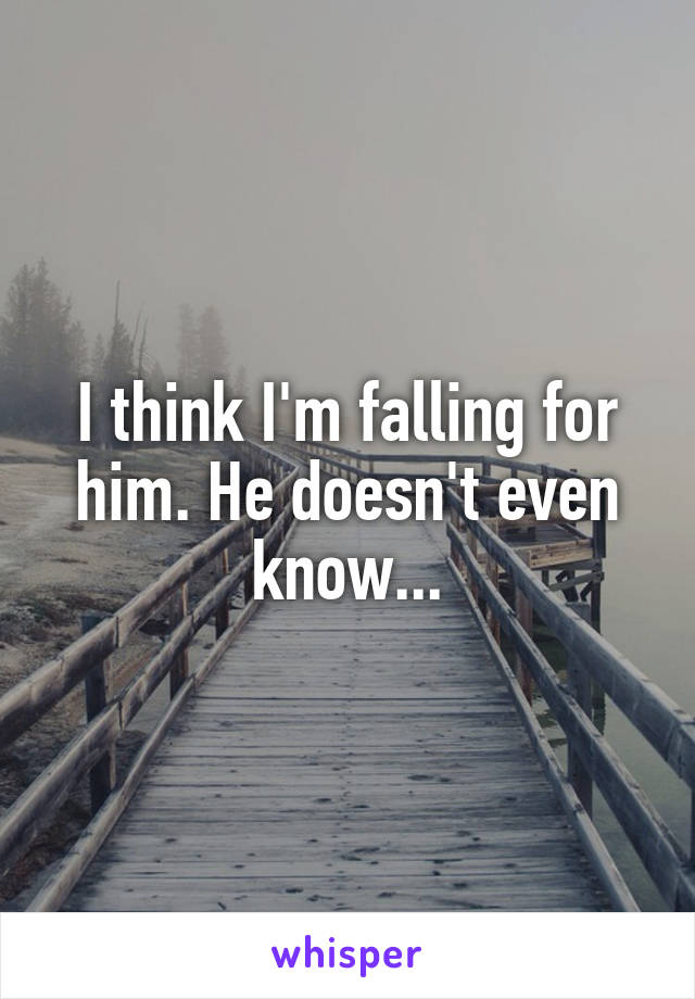 I think I'm falling for him. He doesn't even know...
