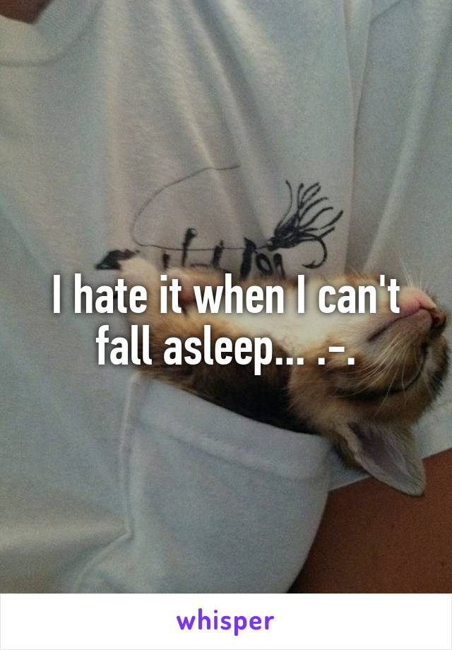 I hate it when I can't fall asleep... .-.