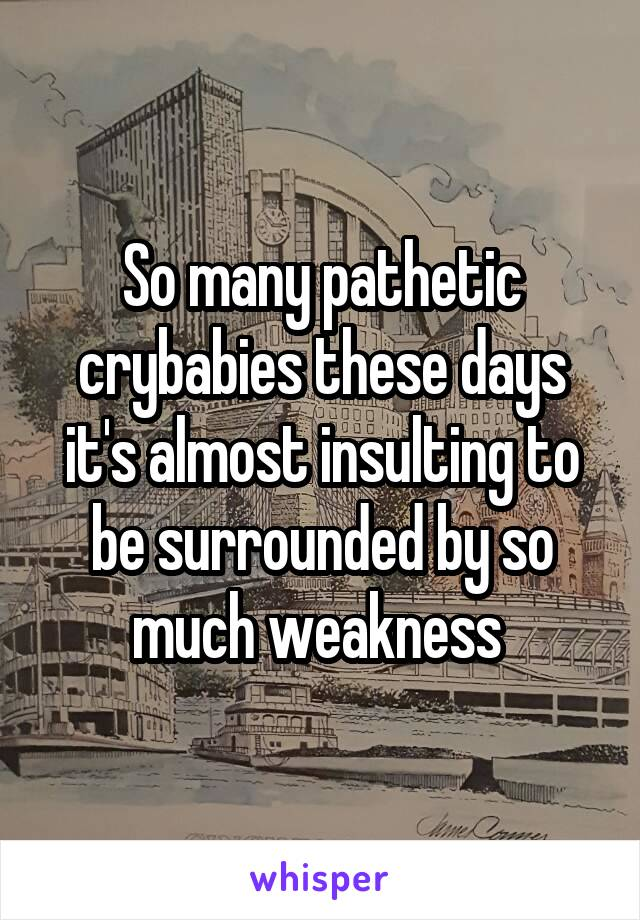 So many pathetic crybabies these days it's almost insulting to be surrounded by so much weakness