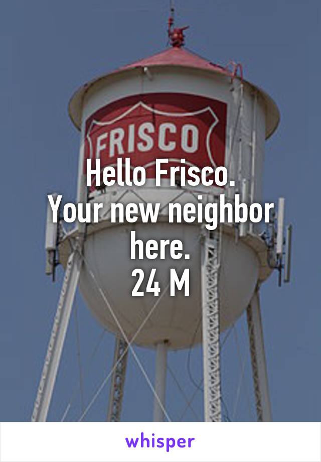 Hello Frisco. Your new neighbor here. 24 M