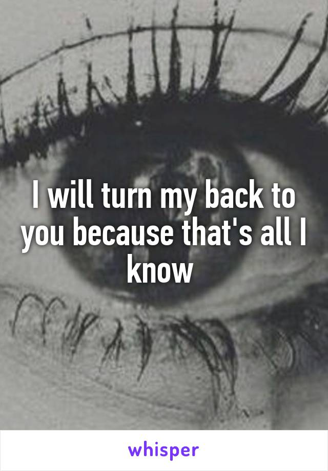 I will turn my back to you because that's all I know