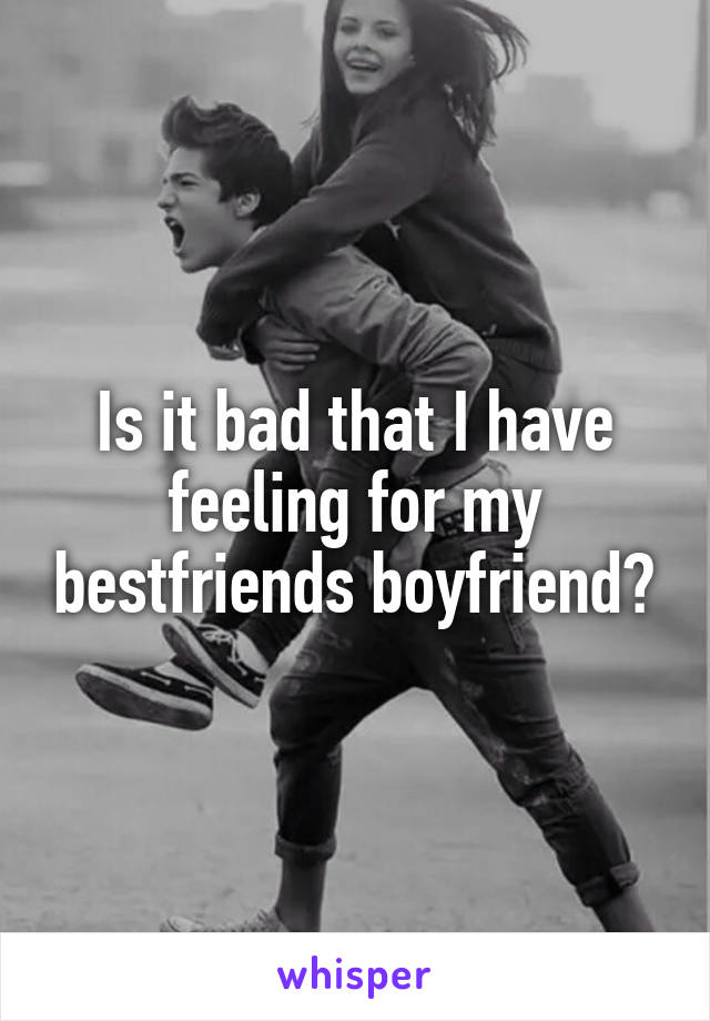 Is it bad that I have feeling for my bestfriends boyfriend?