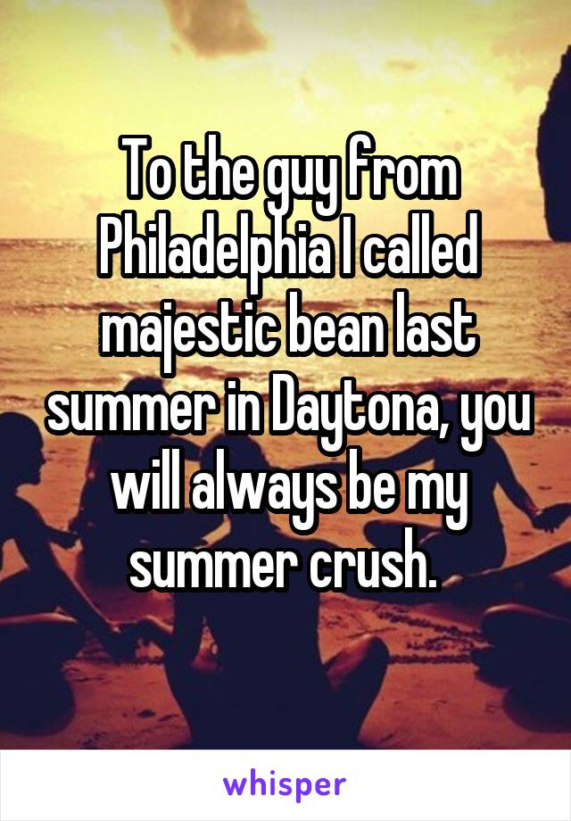 To the guy from Philadelphia I called majestic bean last summer in Daytona, you will always be my summer crush.