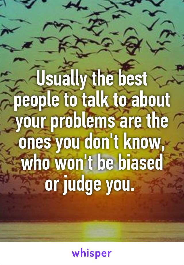 Usually the best people to talk to about your problems are the ones you don't know, who won't be biased or judge you.
