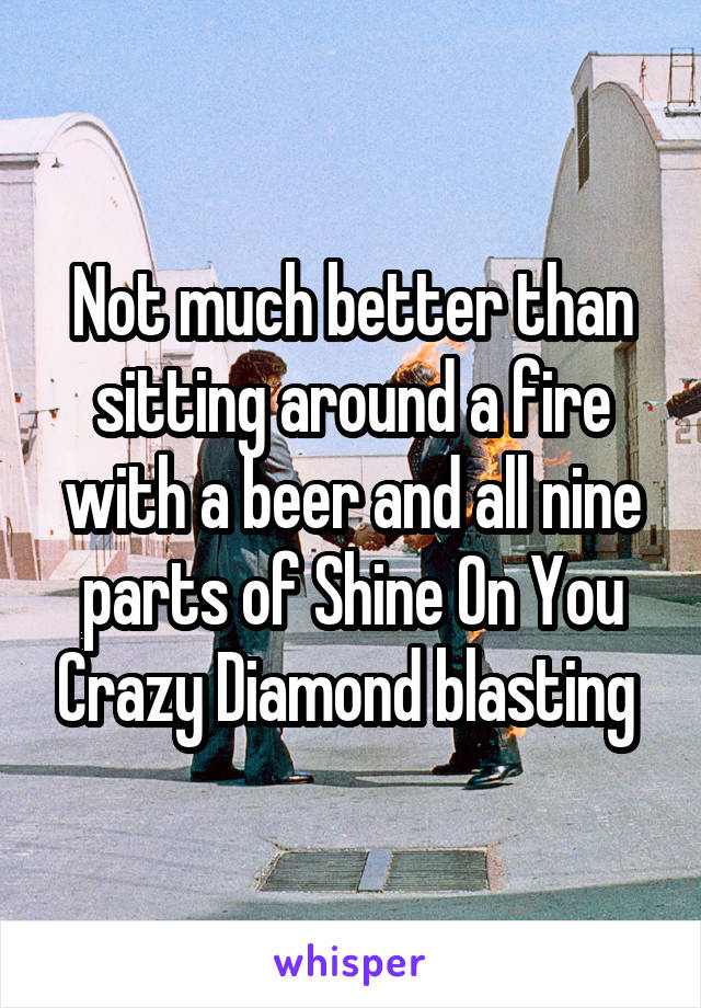 Not much better than sitting around a fire with a beer and all nine parts of Shine On You Crazy Diamond blasting