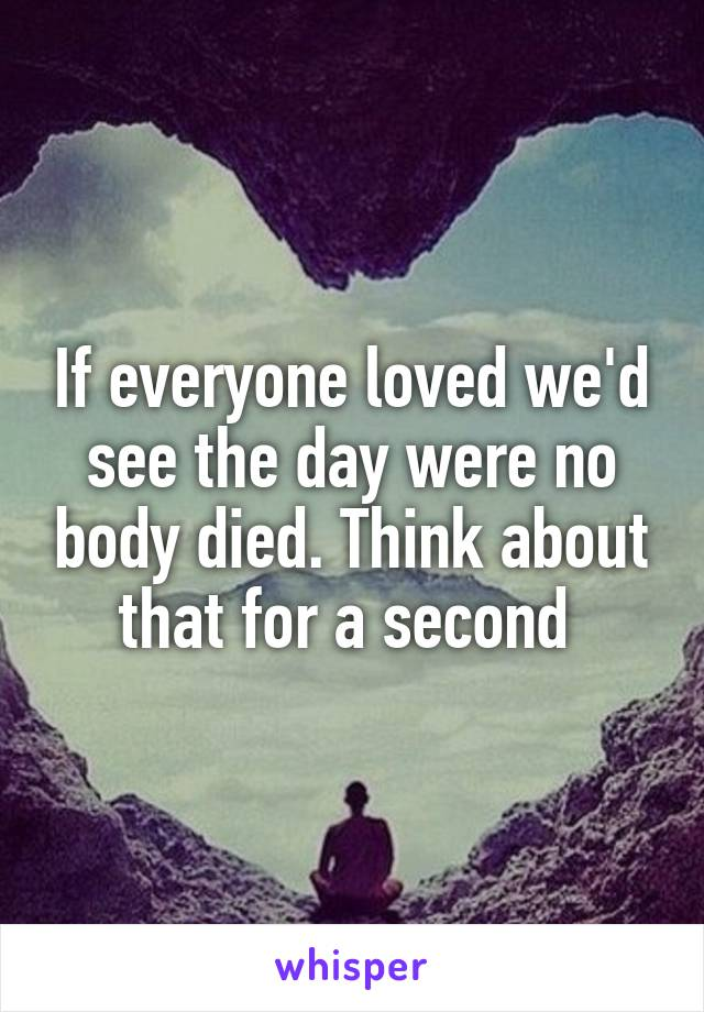 If everyone loved we'd see the day were no body died. Think about that for a second