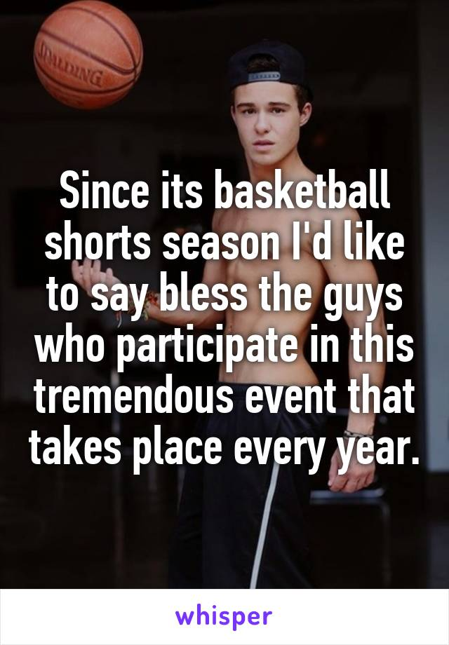 Since its basketball shorts season I'd like to say bless the guys who participate in this tremendous event that takes place every year.