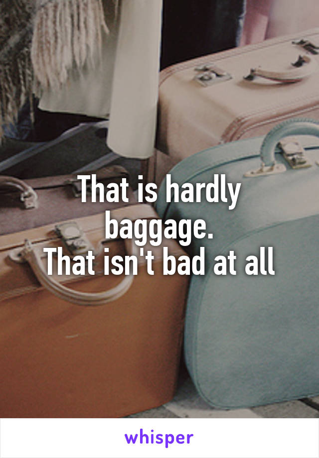 That is hardly baggage. That isn't bad at all