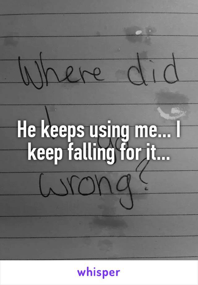 He keeps using me... I keep falling for it...