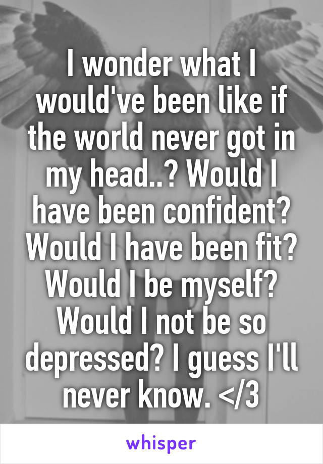 I wonder what I would've been like if the world never got in my head..? Would I have been confident? Would I have been fit? Would I be myself? Would I not be so depressed? I guess I'll never know. </3