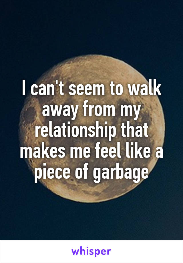 I can't seem to walk away from my relationship that makes me feel like a piece of garbage
