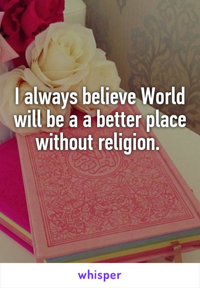 I always believe World will be a a better place without religion.