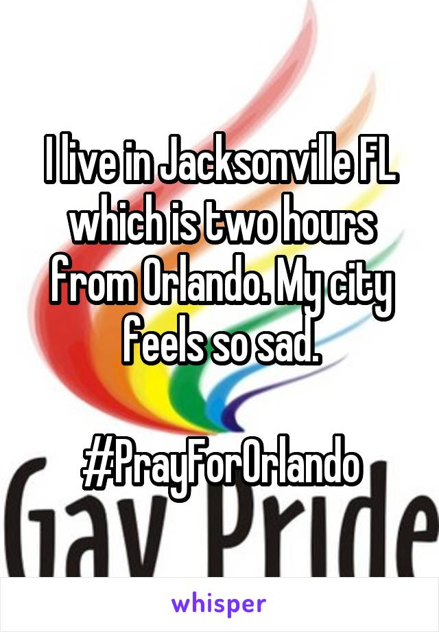 I live in Jacksonville FL which is two hours from Orlando. My city feels so sad.  #PrayForOrlando
