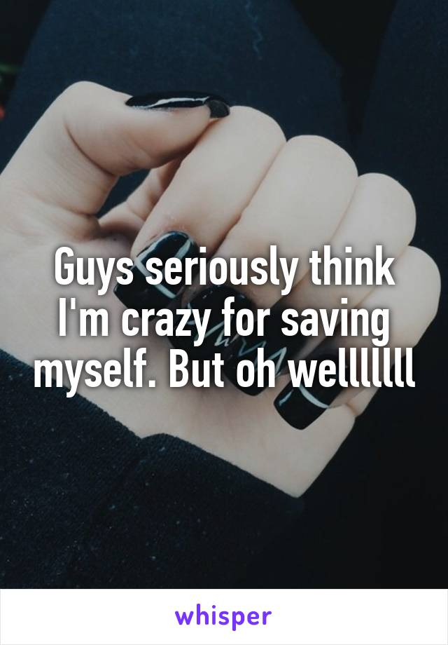 Guys seriously think I'm crazy for saving myself. But oh welllllll