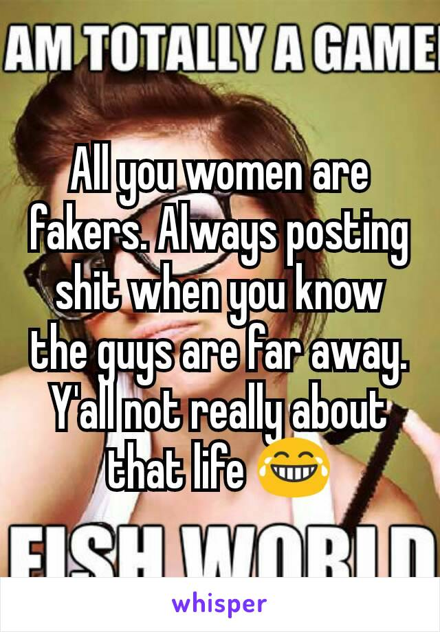 All you women are fakers. Always posting shit when you know the guys are far away. Y'all not really about that life 😂