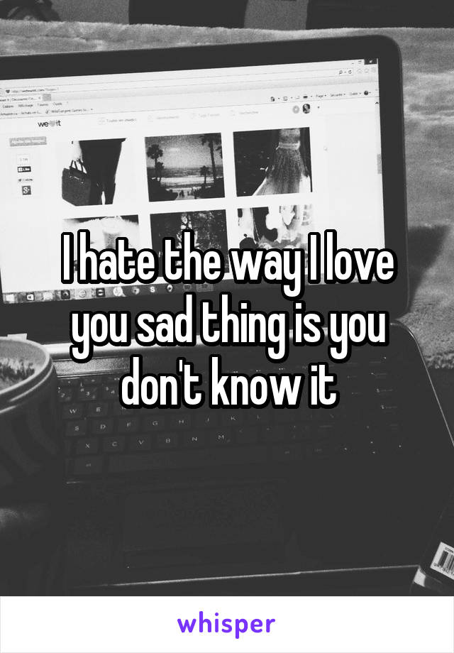 I hate the way I love you sad thing is you don't know it