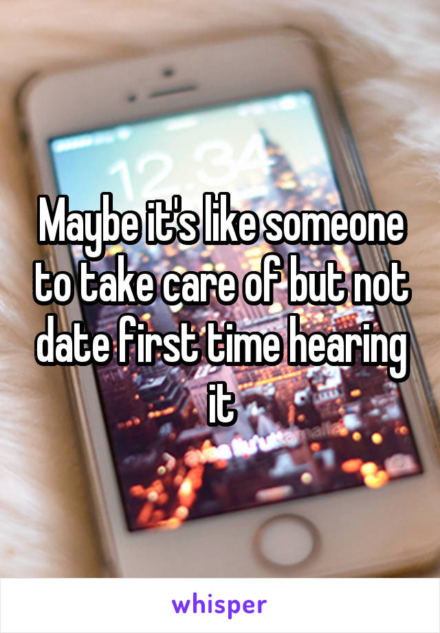Maybe it's like someone to take care of but not date first time hearing it