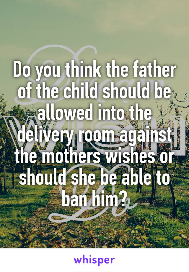 Do you think the father of the child should be allowed into the delivery room against the mothers wishes or should she be able to ban him?
