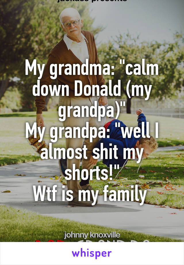 "My grandma: ""calm down Donald (my grandpa)"" My grandpa: ""well I almost shit my shorts!"" Wtf is my family"