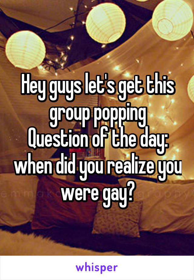Hey guys let's get this group popping Question of the day: when did you realize you were gay?