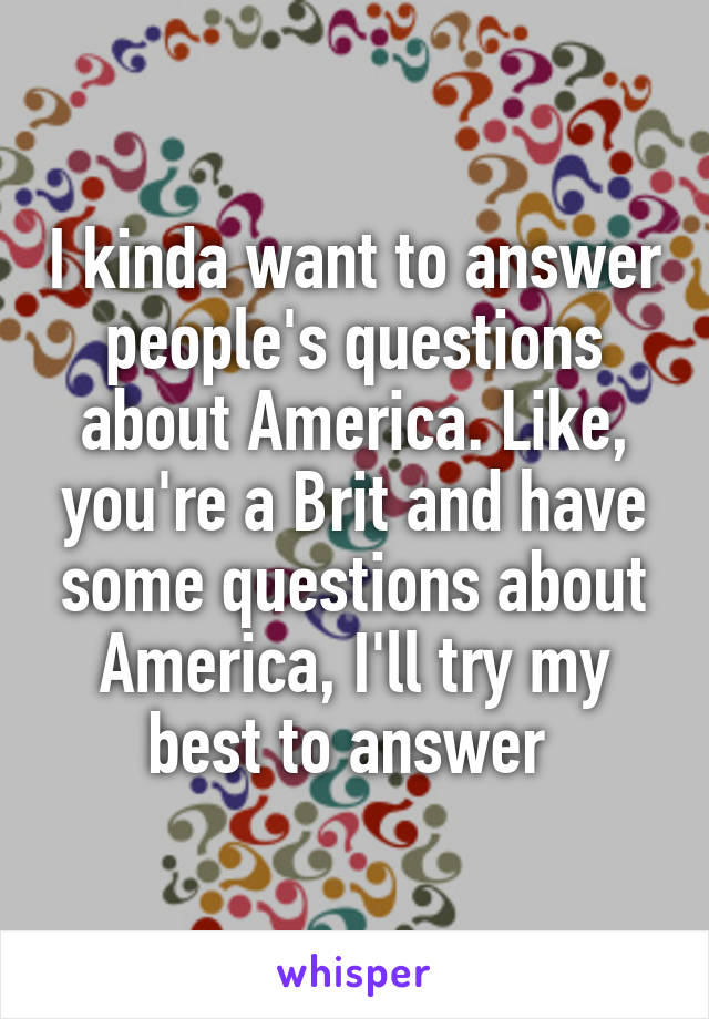 I kinda want to answer people's questions about America. Like, you're a Brit and have some questions about America, I'll try my best to answer