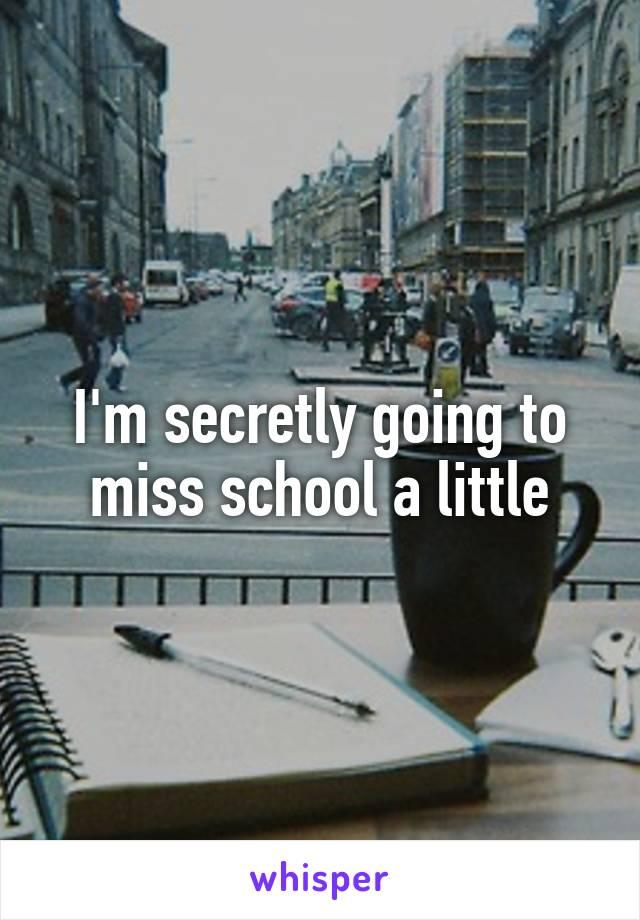 I'm secretly going to miss school a little