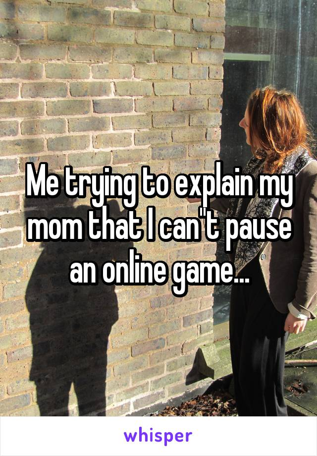 Me trying to explain my mom that I can''t pause an online game...