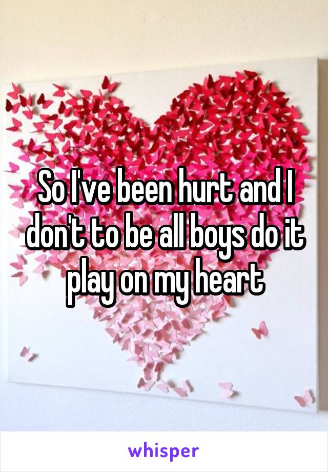 So I've been hurt and I don't to be all boys do it play on my heart