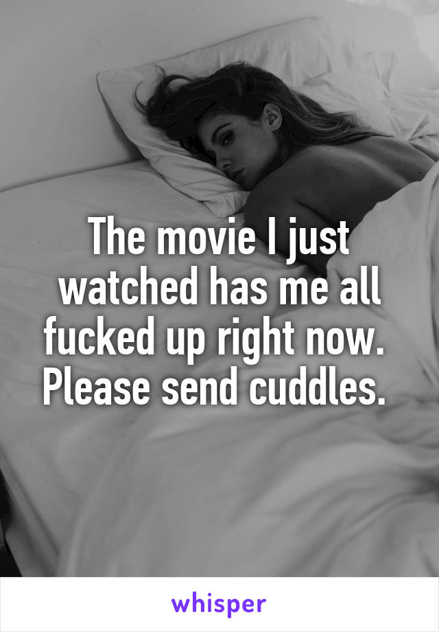 The movie I just watched has me all fucked up right now.  Please send cuddles.