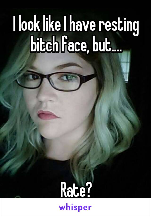 I look like I have resting bitch face, but....       Rate?