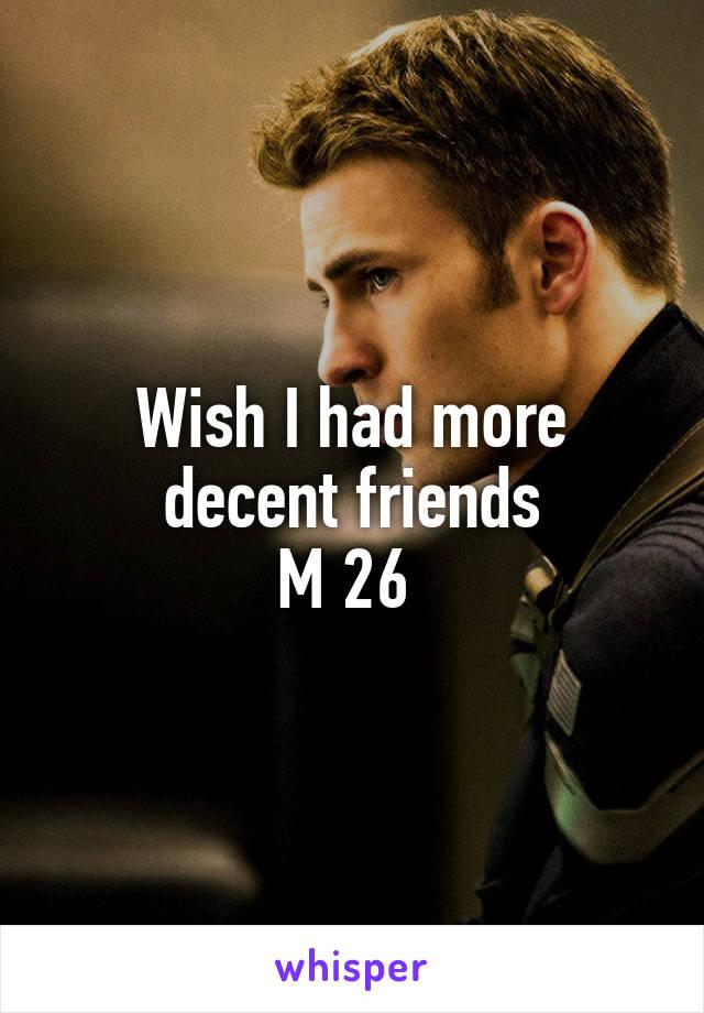 Wish I had more decent friends M 26