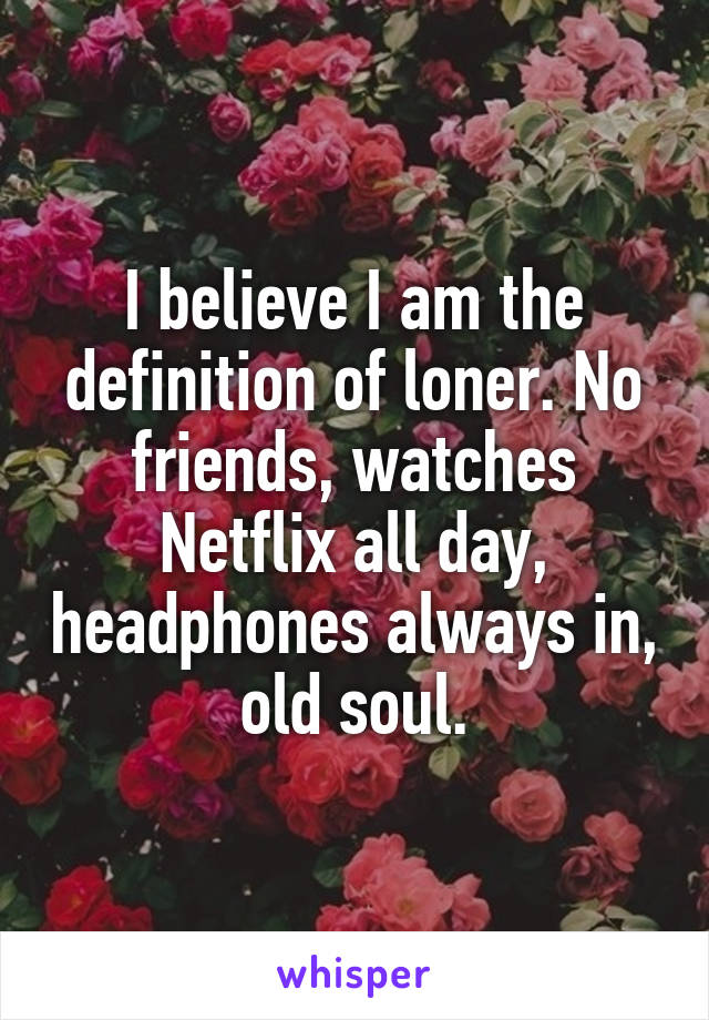 I believe I am the definition of loner. No friends, watches Netflix all day, headphones always in, old soul.