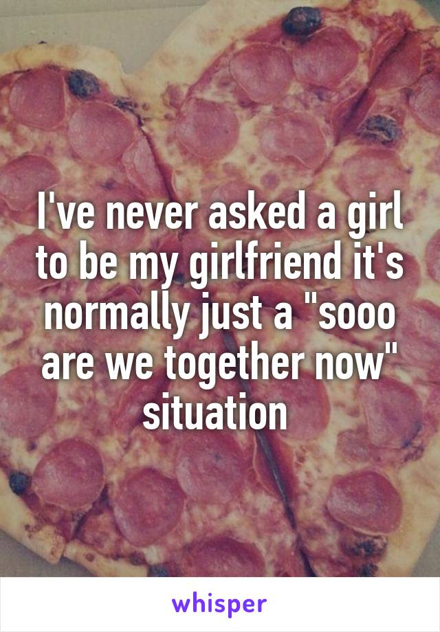 """I've never asked a girl to be my girlfriend it's normally just a """"sooo are we together now"""" situation"""