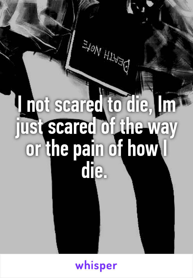 I not scared to die, Im just scared of the way or the pain of how I die.
