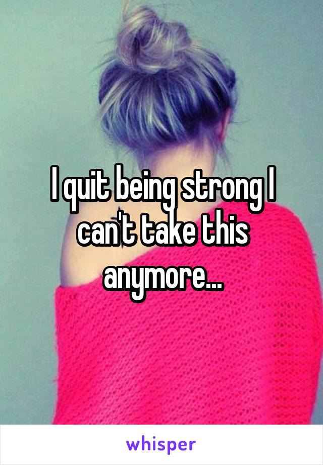 I quit being strong I can't take this anymore...