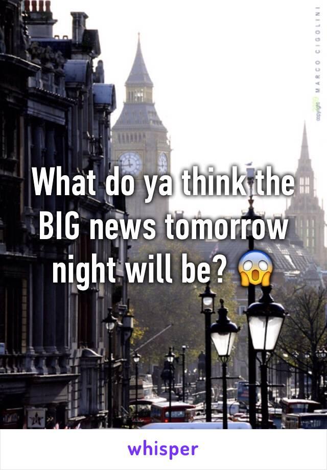 What do ya think the BIG news tomorrow night will be? 😱