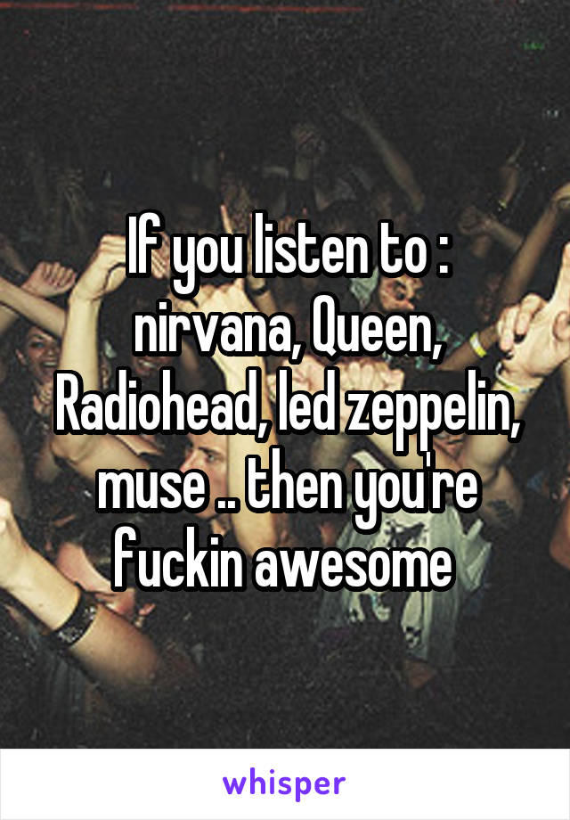 If you listen to : nirvana, Queen, Radiohead, led zeppelin, muse .. then you're fuckin awesome