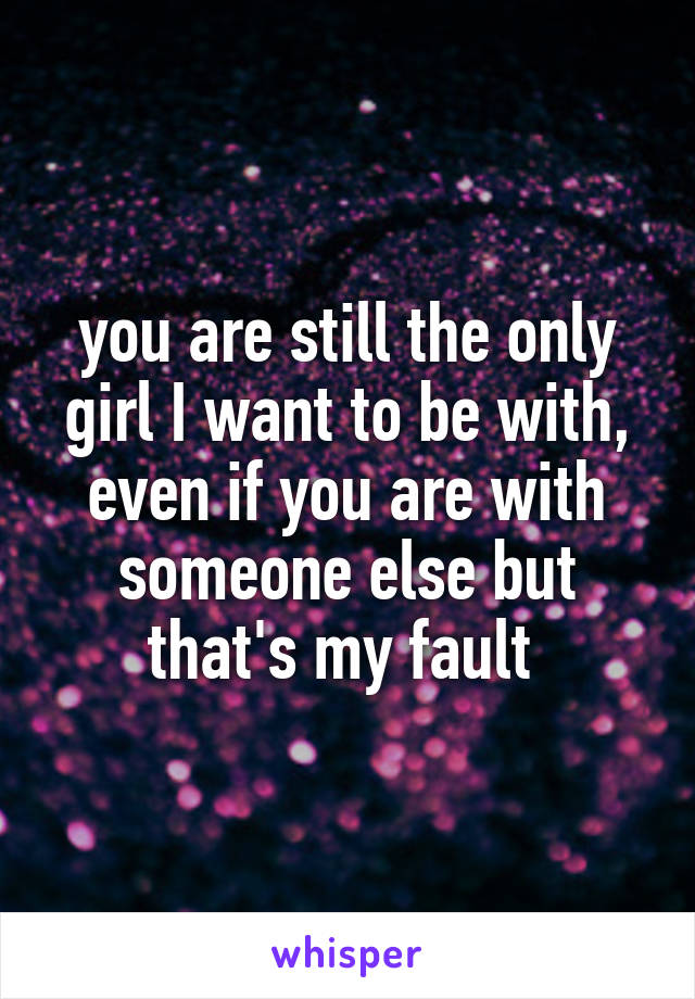 you are still the only girl I want to be with, even if you are with someone else but that's my fault