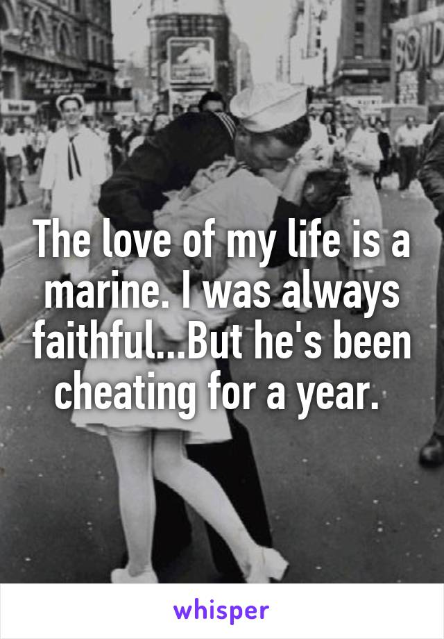 The love of my life is a marine. I was always faithful...But he's been cheating for a year.