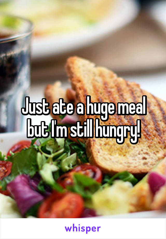 Just ate a huge meal but I'm still hungry!