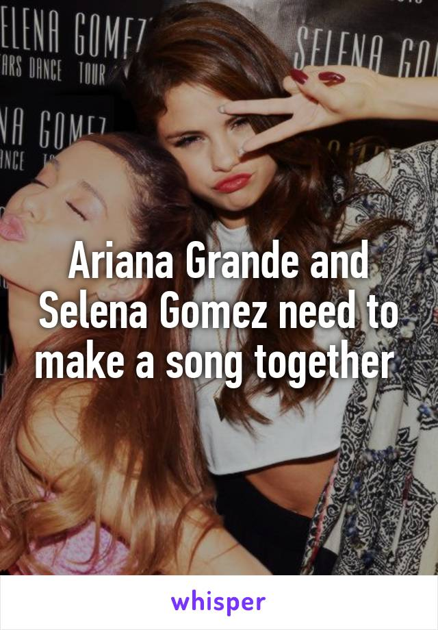 Ariana Grande and Selena Gomez need to make a song together