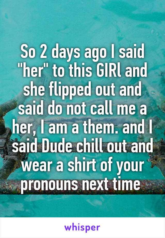 "So 2 days ago I said ""her"" to this GIRl and she flipped out and said do not call me a her, I am a them. and I said Dude chill out and wear a shirt of your pronouns next time"