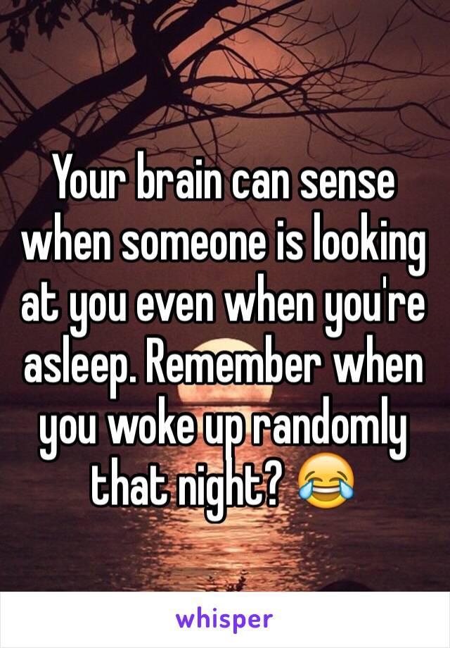 Your brain can sense when someone is looking at you even when you're asleep. Remember when you woke up randomly that night? 😂