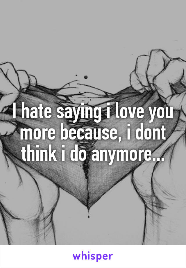 I hate saying i love you more because, i dont think i do anymore...