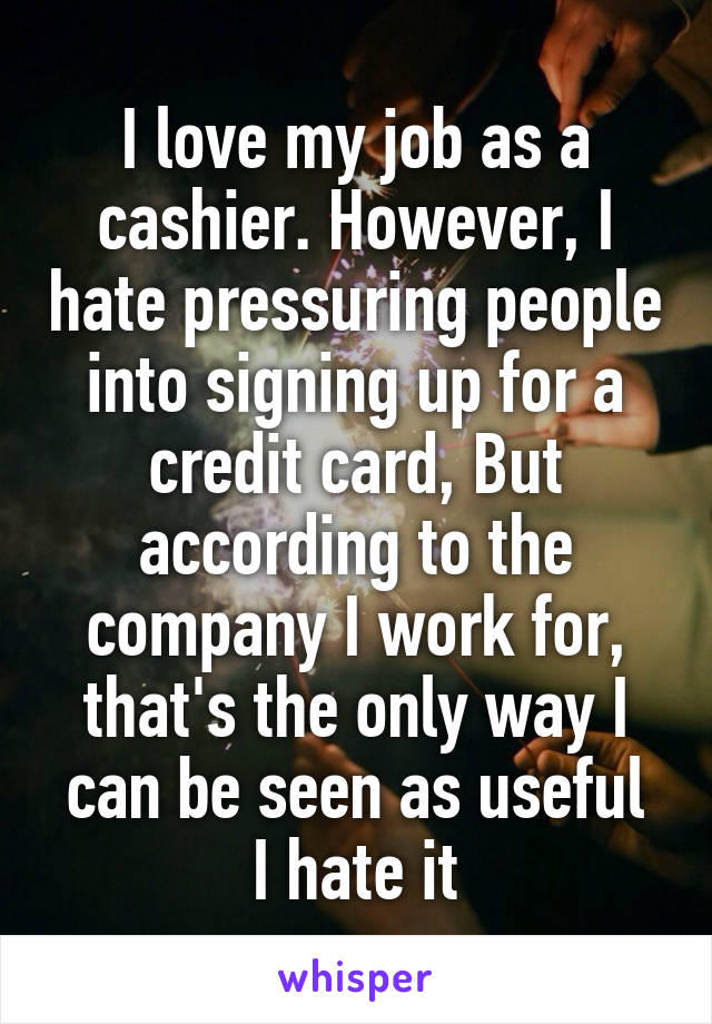I love my job as a cashier. However, I hate pressuring people into signing up for a credit card, But according to the company I work for, that's the only way I can be seen as useful I hate it