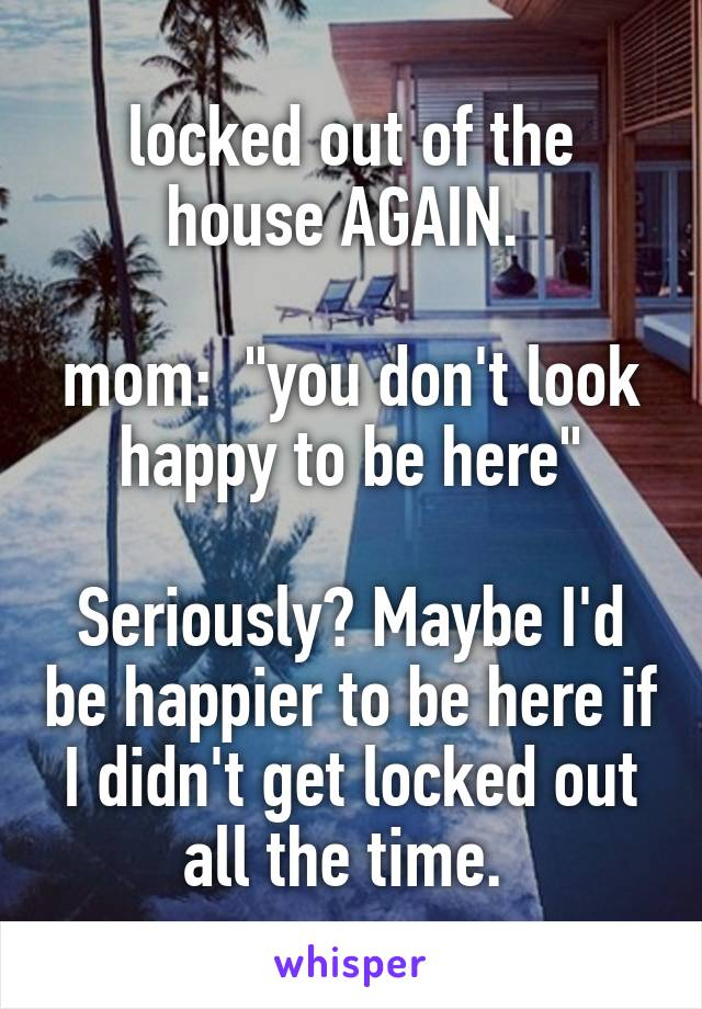 """locked out of the house AGAIN.   mom:  """"you don't look  happy to be here""""   Seriously? Maybe I'd be happier to be here if I didn't get locked out all the time."""