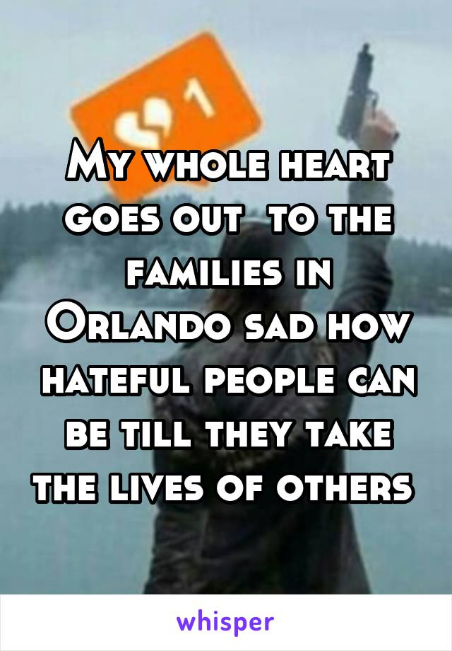 My whole heart goes out  to the families in Orlando sad how hateful people can be till they take the lives of others
