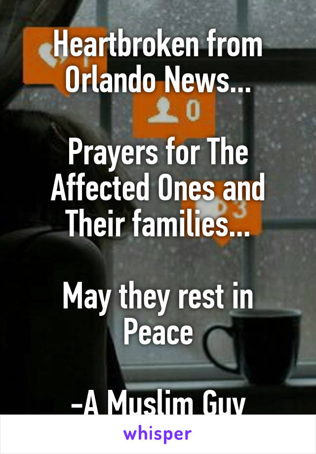 Heartbroken from Orlando News...  Prayers for The Affected Ones and Their families...  May they rest in Peace  -A Muslim Guy